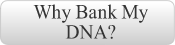 GS Nav Button Why Bank My DNA